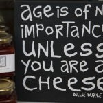 """Age is of no importance unless you are cheese"""